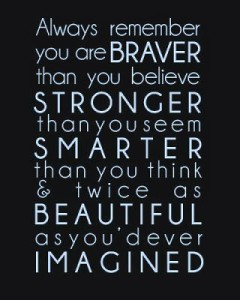 Always remember you are Braver than you believe Stronger than you seem Smarter than you think & twice as Beautiful as you'd ever Imagined